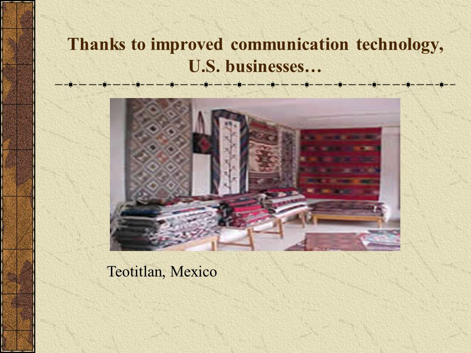 Thanks to improved communication technology, U.S. businesses… Teotitlan, Mexico
