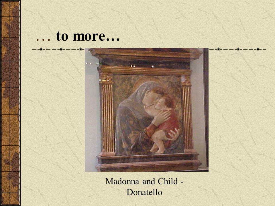… to more… Madonna and Child - Donatello