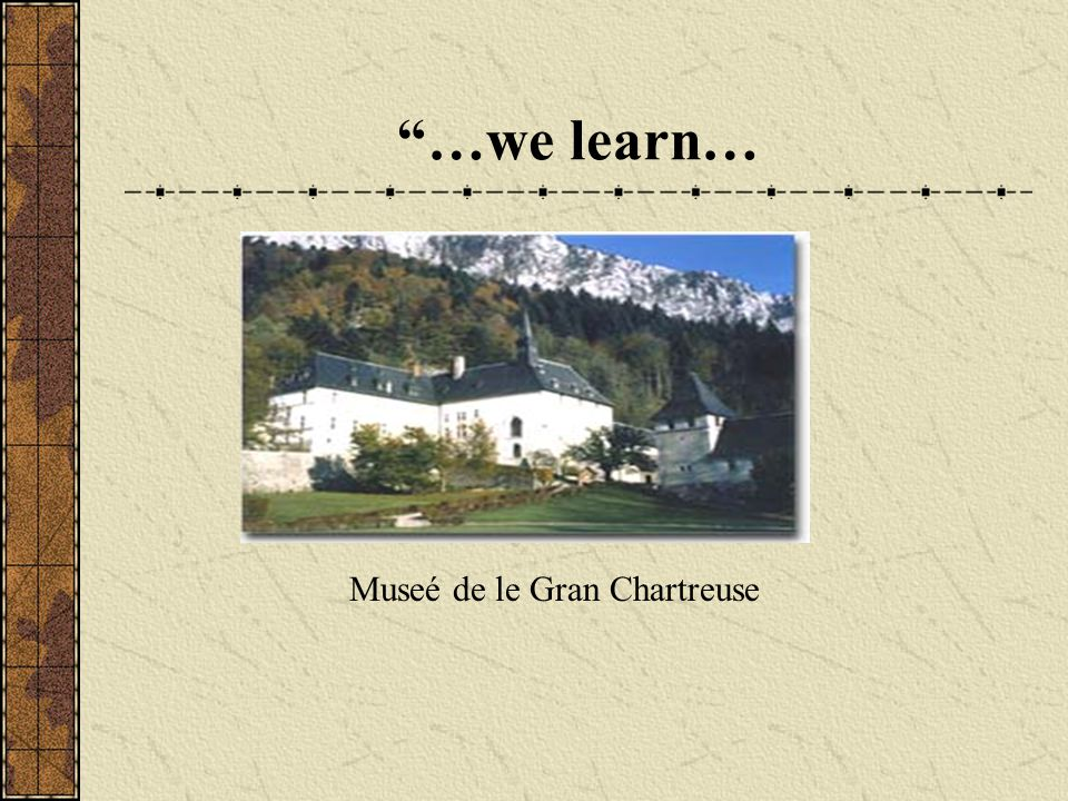 …we learn… Museé de le Gran Chartreuse