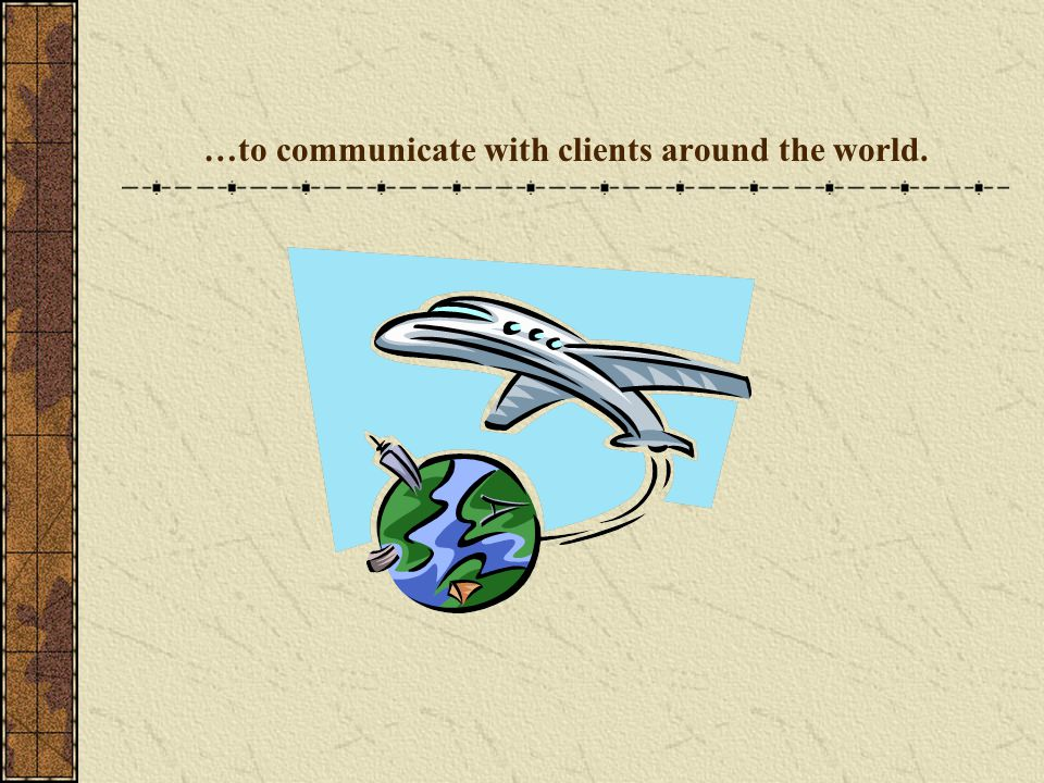 …to communicate with clients around the world.