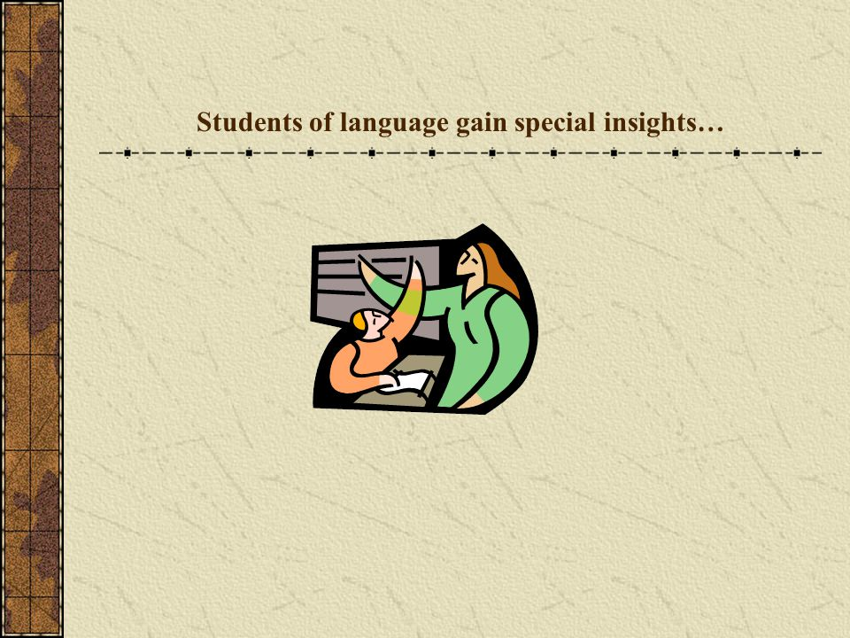 Students of language gain special insights…