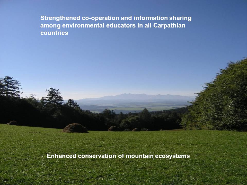 Enhanced conservation of mountain ecosystems Strengthened co-operation and information sharing among environmental educators in all Carpathian countries