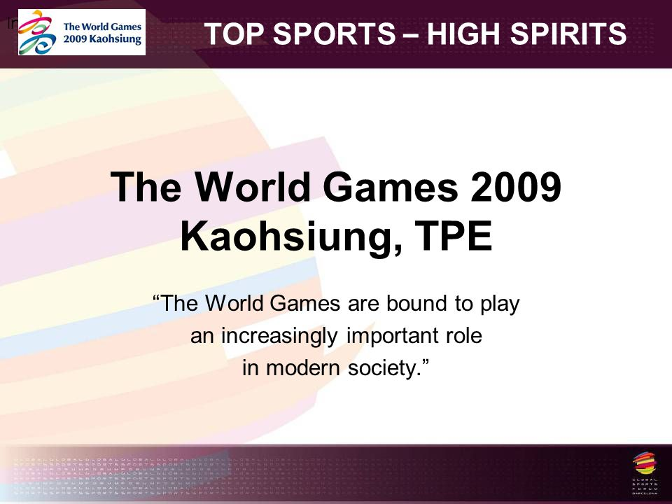The World Games 2009 Kaohsiung, TPE The World Games are bound to play an increasingly important role in modern society. TOP SPORTS – HIGH SPIRITS Insert your logo here