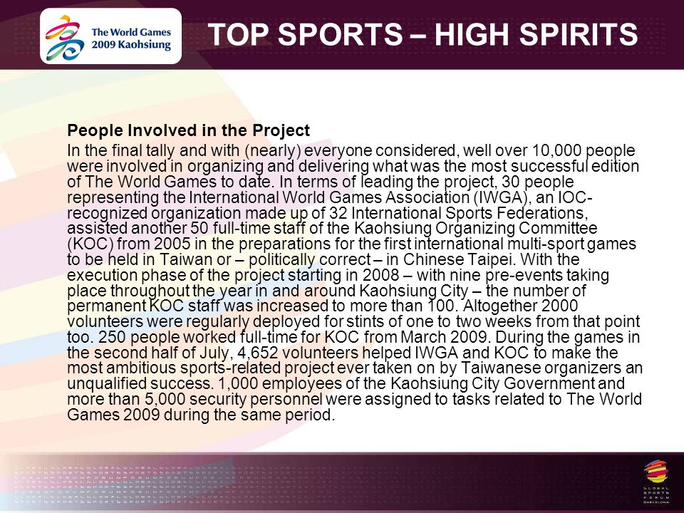 TOP SPORTS – HIGH SPIRITS People Involved in the Project In the final tally and with (nearly) everyone considered, well over 10,000 people were involved in organizing and delivering what was the most successful edition of The World Games to date.