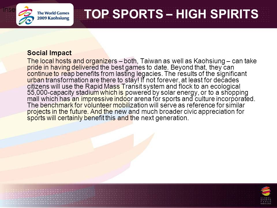 TOP SPORTS – HIGH SPIRITS Insert your logo here Social Impact The local hosts and organizers – both, Taiwan as well as Kaohsiung – can take pride in having delivered the best games to date.
