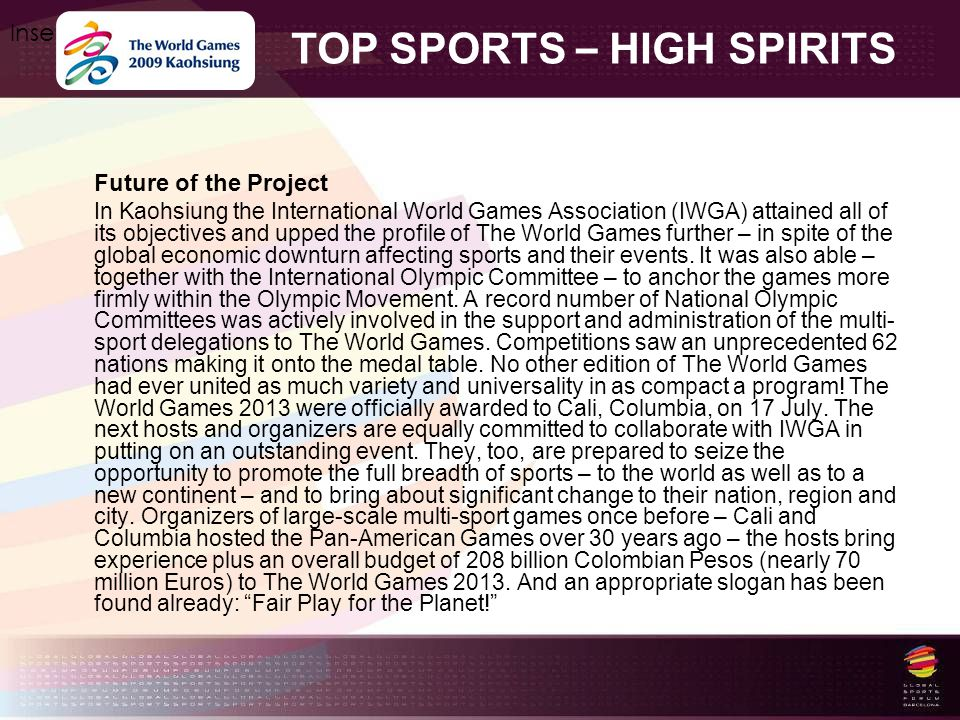 TOP SPORTS – HIGH SPIRITS Insert your logo here Future of the Project In Kaohsiung the International World Games Association (IWGA) attained all of its objectives and upped the profile of The World Games further – in spite of the global economic downturn affecting sports and their events.