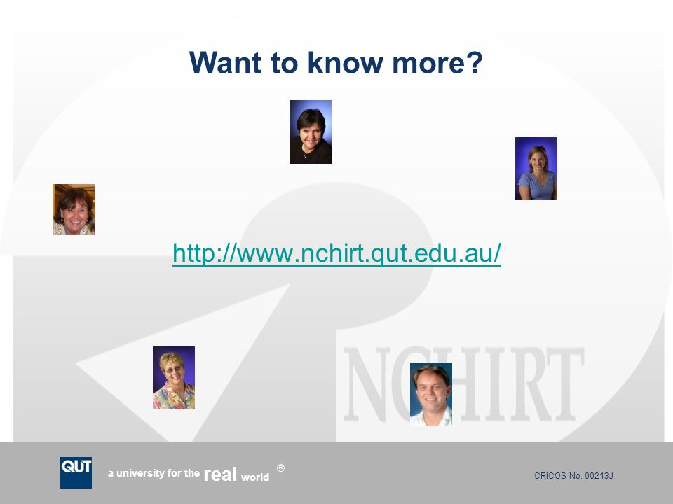 CRICOS No. 00213J a university for the world real R Want to know more? http://www.nchirt.qut.edu.au/