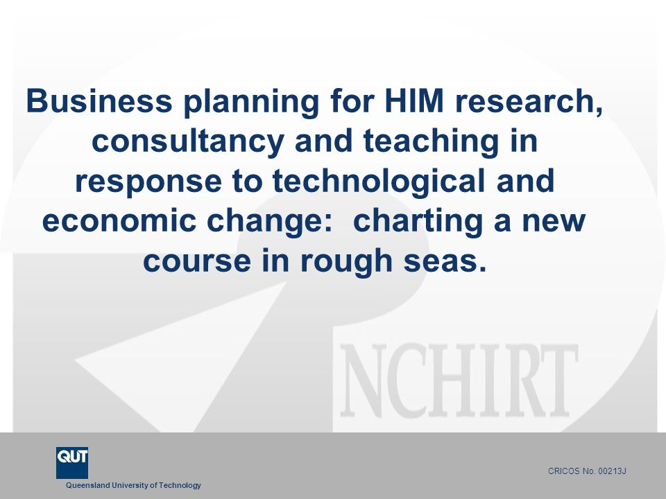 Queensland University of Technology CRICOS No. 00213J Business planning for HIM research, consultancy and teaching in response to technological and ec