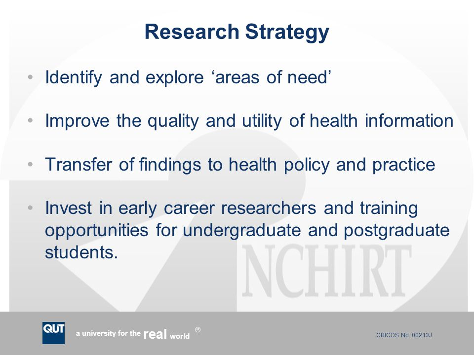 CRICOS No. 00213J a university for the world real R Research Strategy Identify and explore 'areas of need' Improve the quality and utility of health i