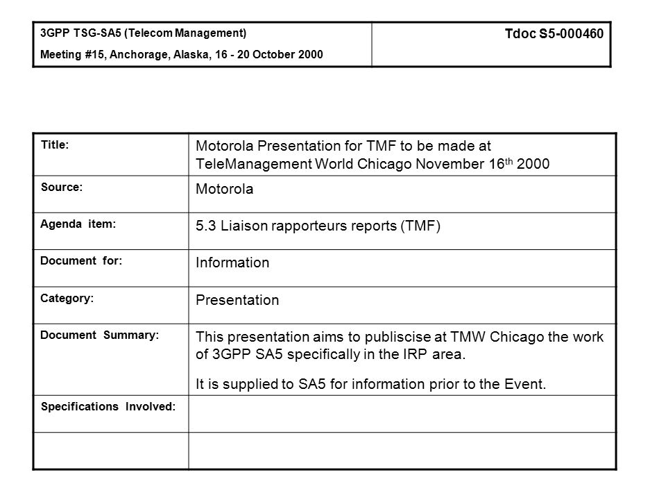 Title: Motorola Presentation for TMF to be made at TeleManagement World Chicago November 16 th 2000 Source: Motorola Agenda item: 5.3 Liaison rapporteurs reports (TMF) Document for: Information Category: Presentation Document Summary: This presentation aims to publiscise at TMW Chicago the work of 3GPP SA5 specifically in the IRP area.