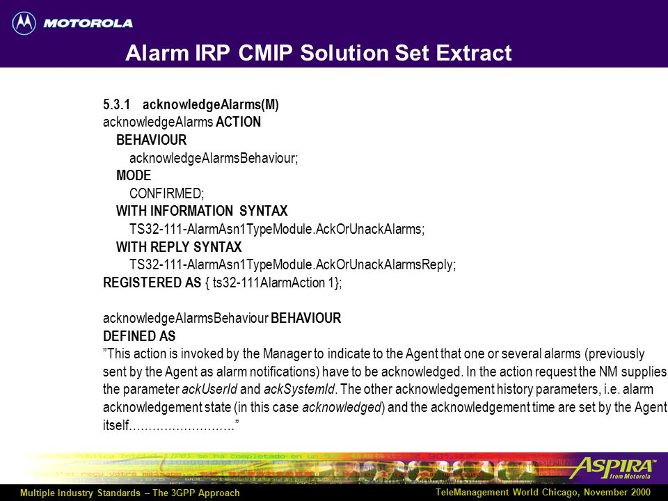 Multiple Industry Standards – The 3GPP Approach TeleManagement World Chicago, November 2000 Alarm IRP CORBA Solution Set Extract /* This interface spe