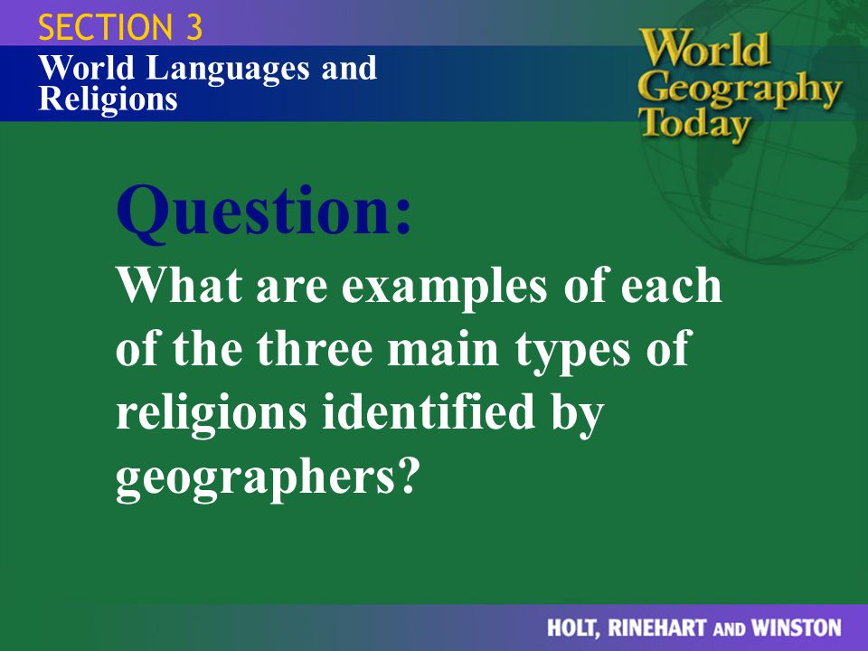 SECTION 3 World Languages and Religions Question: What are examples of each of the three main types of religions identified by geographers?