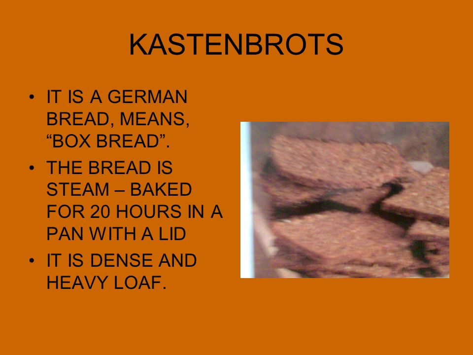 """KASTENBROTS IT IS A GERMAN BREAD, MEANS, """"BOX BREAD"""". THE BREAD IS STEAM – BAKED FOR 20 HOURS IN A PAN WITH A LID IT IS DENSE AND HEAVY LOAF."""