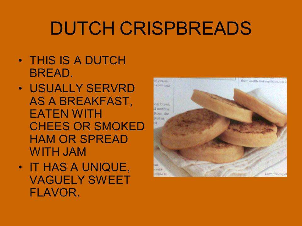 DUTCH CRISPBREADS THIS IS A DUTCH BREAD. USUALLY SERVRD AS A BREAKFAST, EATEN WITH CHEES OR SMOKED HAM OR SPREAD WITH JAM IT HAS A UNIQUE, VAGUELY SWE