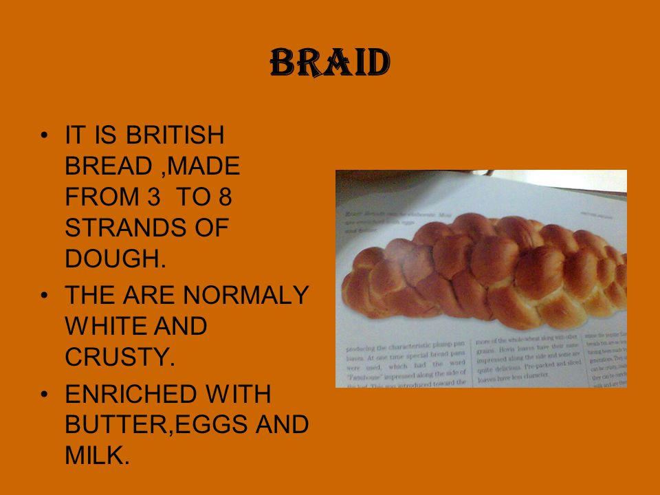 BRAID IT IS BRITISH BREAD,MADE FROM 3 TO 8 STRANDS OF DOUGH. THE ARE NORMALY WHITE AND CRUSTY. ENRICHED WITH BUTTER,EGGS AND MILK.