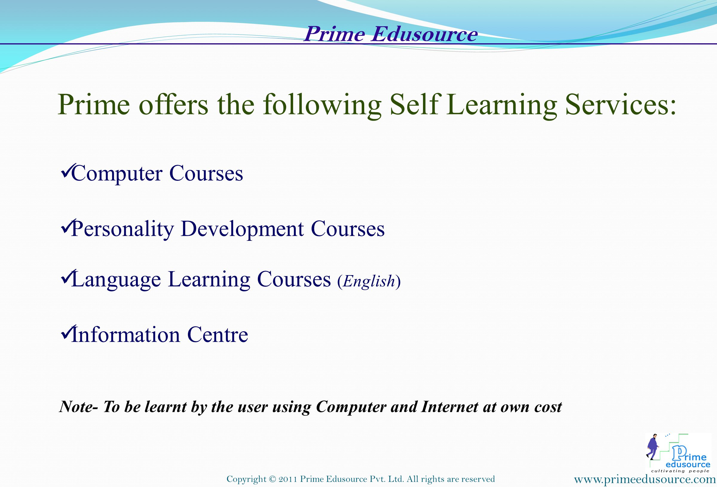 Prime offers the following Self Learning Services: Computer Courses Personality Development Courses Language Learning Courses (English) Information Centre Note- To be learnt by the user using Computer and Internet at own cost www.primeedusource.com Copyright © 2011 Prime Edusource Pvt.