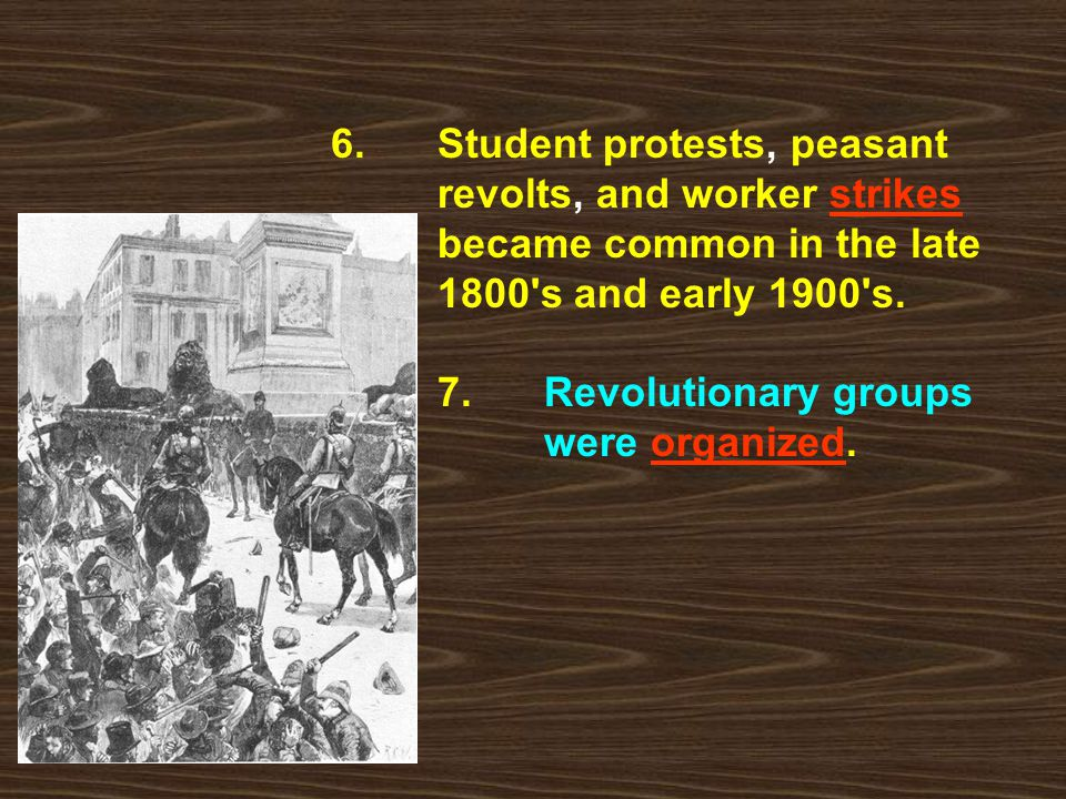 6. Student protests, peasant revolts, and worker strikes became common in the late 1800's and early 1900's. 7. Revolutionary groups were organized.