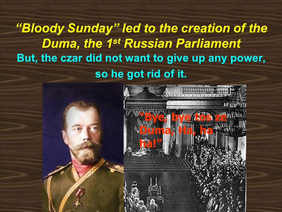 Bloody Sunday led to the creation of the Duma, the 1 st Russian Parliament But, the czar did not want to give up any power, so he got rid of it.