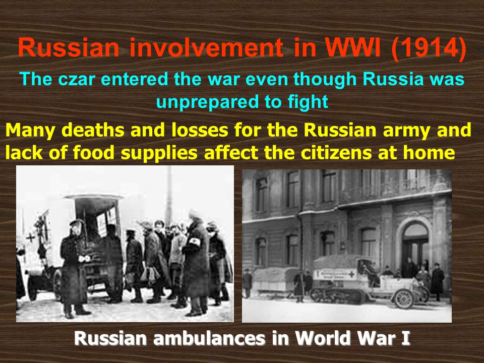 Russian involvement in WWI (1914) The czar entered the war even though Russia was unprepared to fight Many deaths and losses for the Russian army and