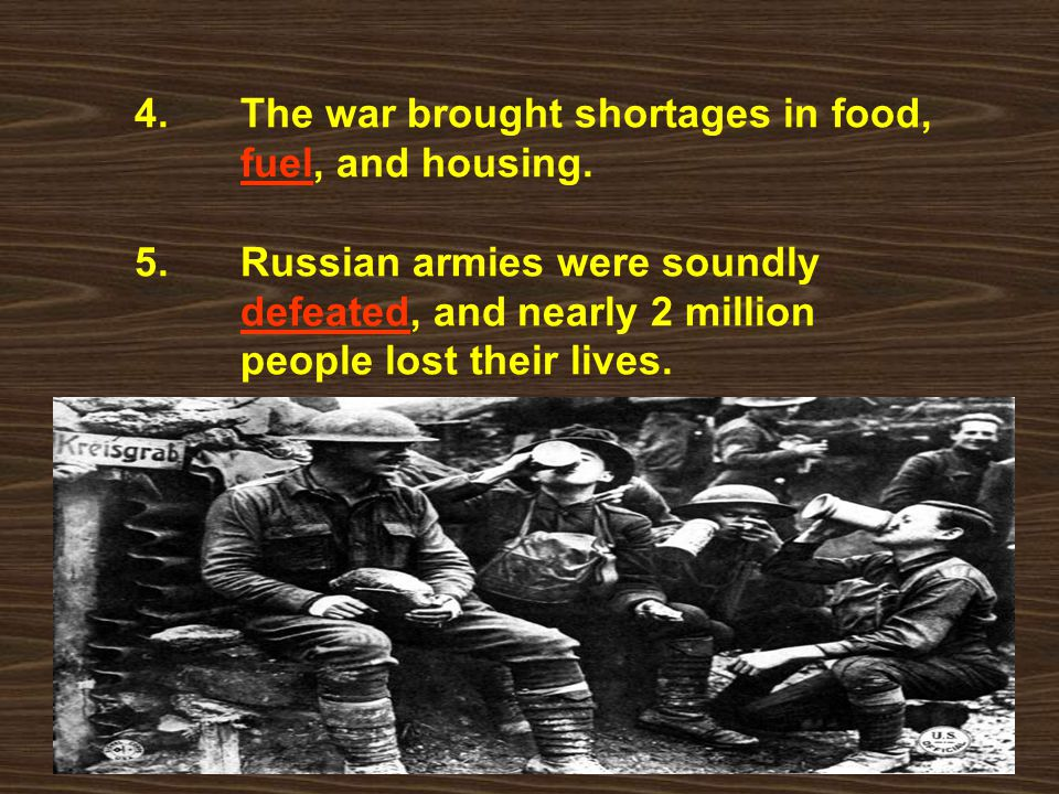 4. The war brought shortages in food, fuel, and housing. 5. Russian armies were soundly defeated, and nearly 2 million people lost their lives.