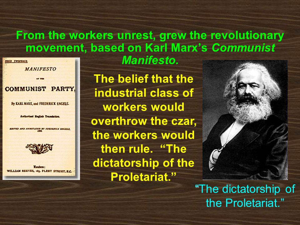 Communism in Russia From the workers unrest, grew the revolutionary movement, based on Karl Marx's Communist Manifesto. The belief that the industrial