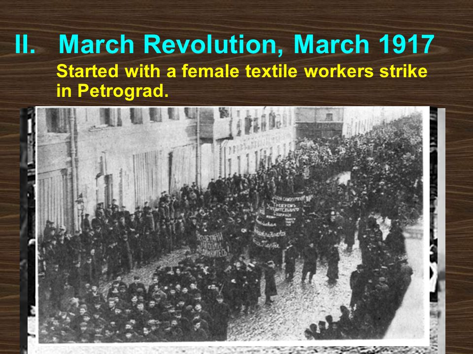 II. March Revolution, March 1917 Started with a female textile workers strike in Petrograd. A.Shortages of bread and coal prompted riots and strikes.