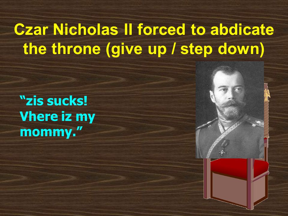 Czar Nicholas II forced to abdicate the throne (give up / step down) zis sucks.
