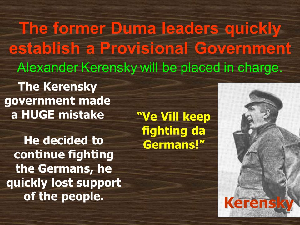 The former Duma leaders quickly establish a Provisional Government Alexander Kerensky will be placed in charge. The Kerensky government made a HUGE mi
