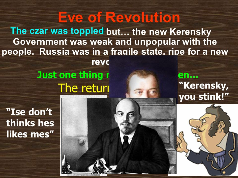 Eve of Revolution revolution. but… the new Kerensky Government was weak and unpopular with the people. Russia was in a fragile state, ripe for a new r