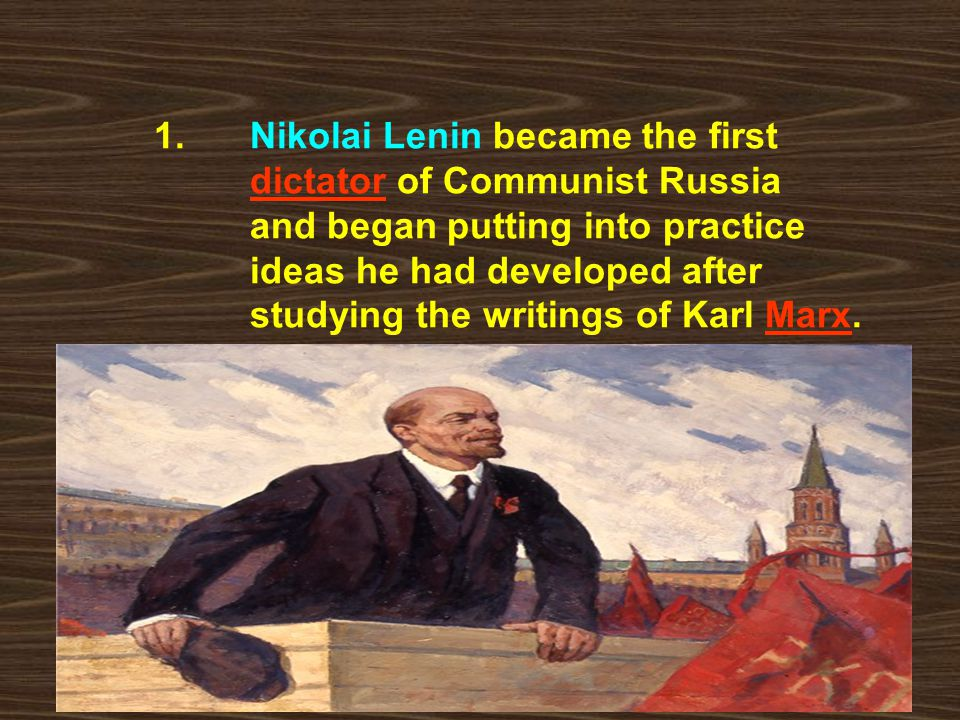 1. Nikolai Lenin became the first dictator of Communist Russia and began putting into practice ideas he had developed after studying the writings of K