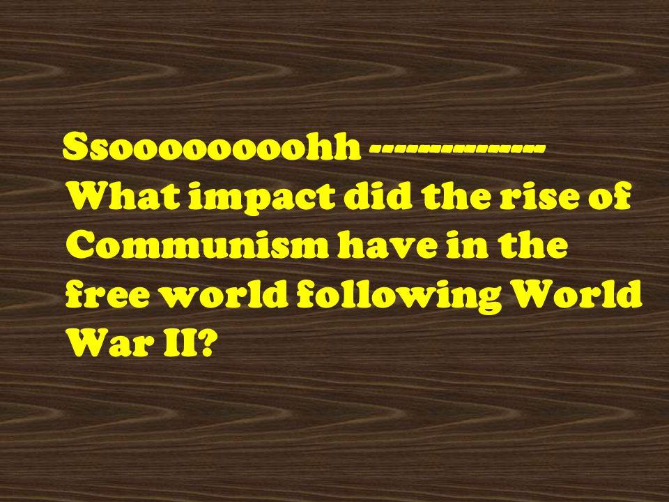 Ssoooooooohh --------------- What impact did the rise of Communism have in the free world following World War II?