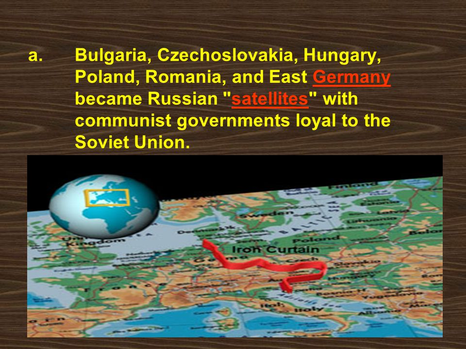 a.Bulgaria, Czechoslovakia, Hungary, Poland, Romania, and East Germany became Russian satellites with communist governments loyal to the Soviet Union.