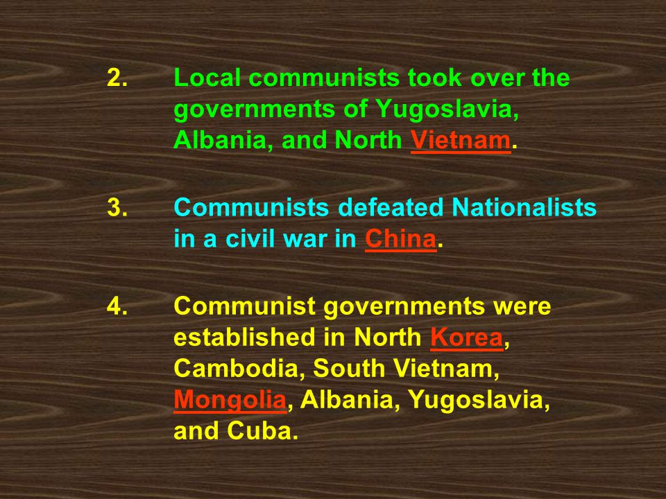2. Local communists took over the governments of Yugoslavia, Albania, and North Vietnam. 4. Communist governments were established in North Korea, Cam