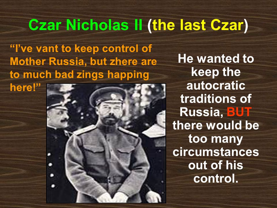Czar Nicholas II (the last Czar) He wanted to keep the autocratic traditions of Russia, BUT there would be too many circumstances out of his control.