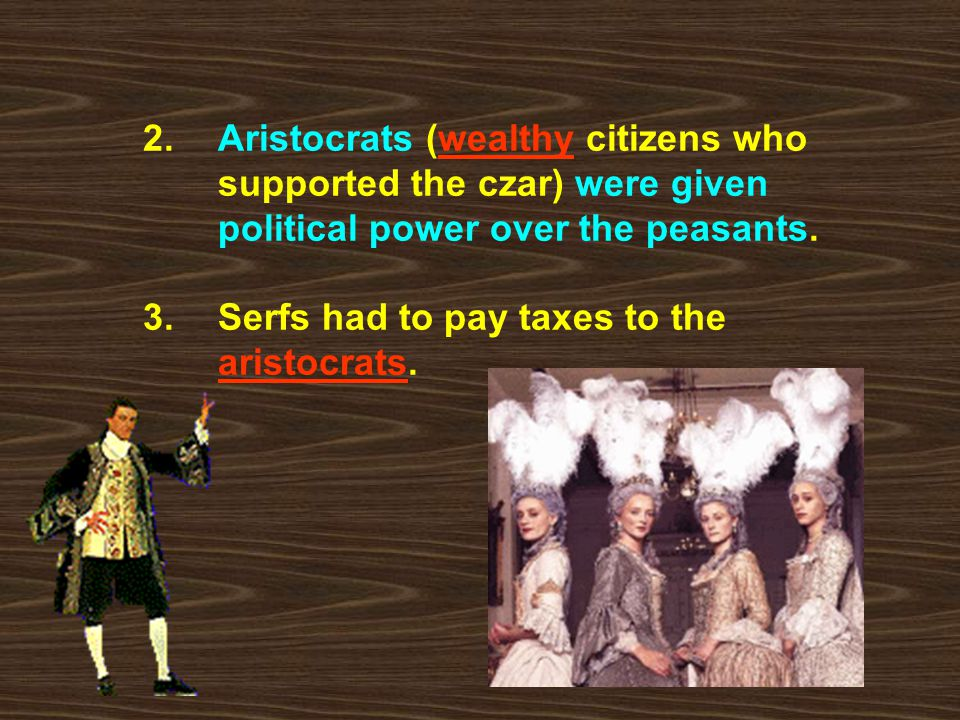 2. Aristocrats (wealthy citizens who supported the czar) were given political power over the peasants. 3. Serfs had to pay taxes to the aristocrats.