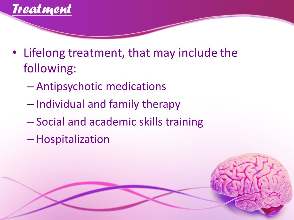 Treatment Lifelong treatment, that may include the following: – Antipsychotic medications – Individual and family therapy – Social and academic skills