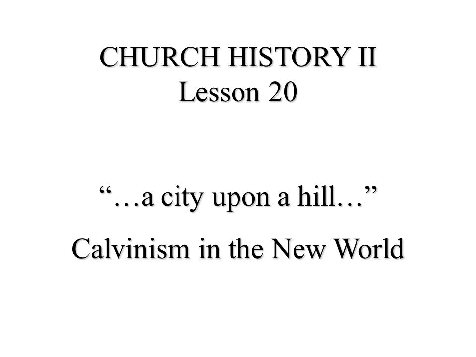 …a city upon a hill… Calvinism in the New World ANGLICANS PILGRIMS PURITANS CHURCH CIVIL But though these things did trouble them they did not dismay them, for since their desires were set on the ways of God and the enjoyment of his ordinances, they therefore rested on His providences and knew whom they had believed John Brown Pilgrim Fathers It was a vigorous effort to bring God's discipline to this world, its people, and, preeminently, to God's Church Ahlstrom, p.