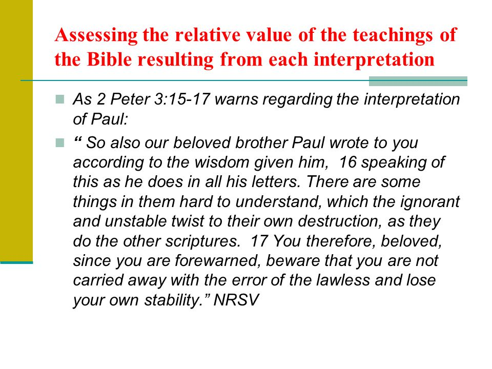 Assessing the relative value of the teachings of the Bible resulting from each interpretation As 2 Peter 3:15-17 warns regarding the interpretation of Paul: So also our beloved brother Paul wrote to you according to the wisdom given him, 16 speaking of this as he does in all his letters.