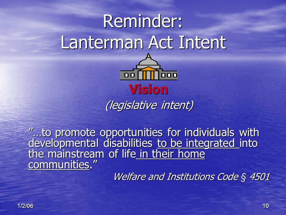 1/2/0610 Reminder: Lanterman Act Intent Vision (legislative intent) …to promote opportunities for individuals with developmental disabilities to be integrated into the mainstream of life in their home communities. Welfare and Institutions Code § 4501