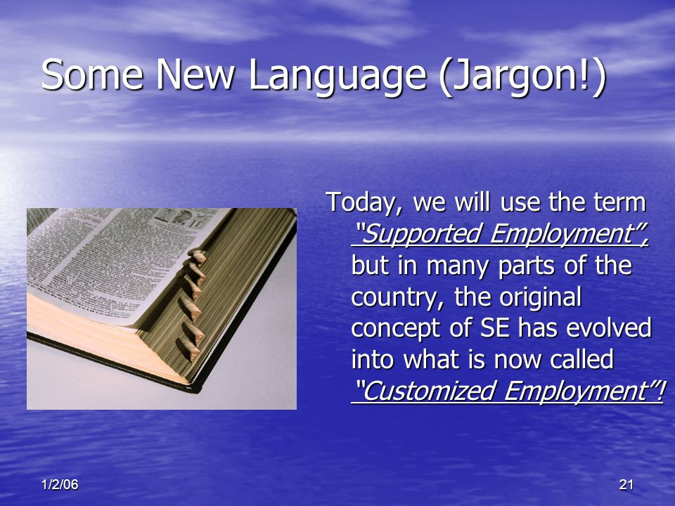 1/2/0621 Some New Language (Jargon!) Today, we will use the term Supported Employment , but in many parts of the country, the original concept of SE has evolved into what is now called Customized Employment !