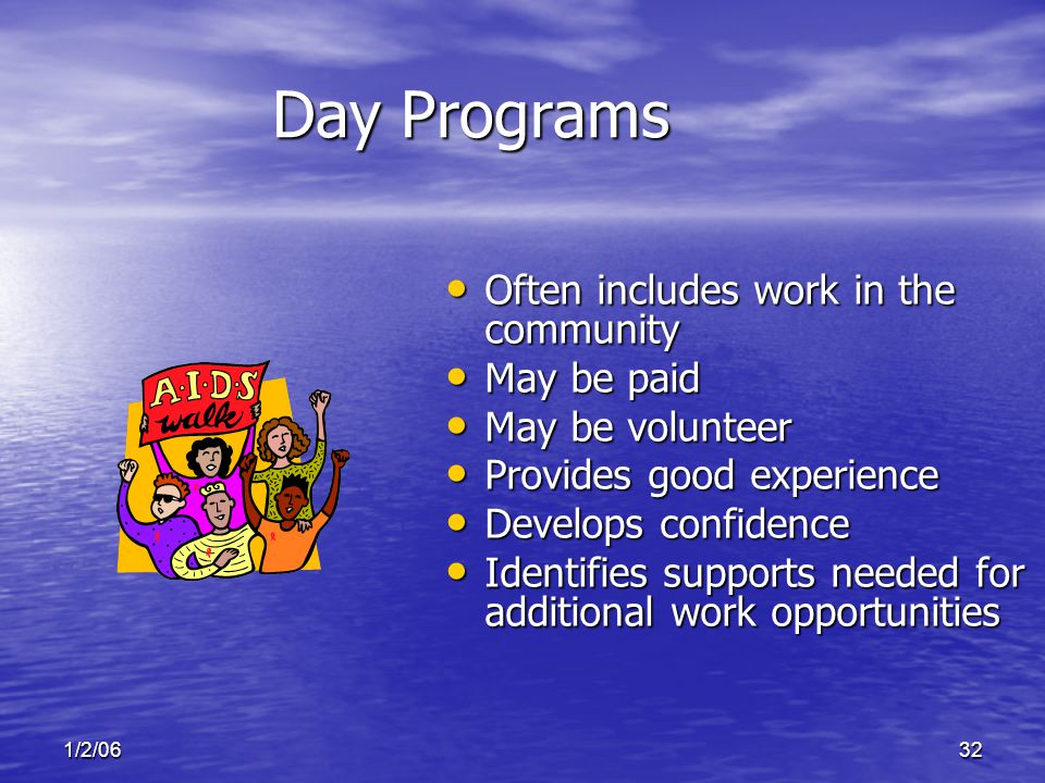 1/2/0632 Day Programs Often includes work in the community Often includes work in the community May be paid May be paid May be volunteer May be volunteer Provides good experience Provides good experience Develops confidence Develops confidence Identifies supports needed for additional work opportunities Identifies supports needed for additional work opportunities