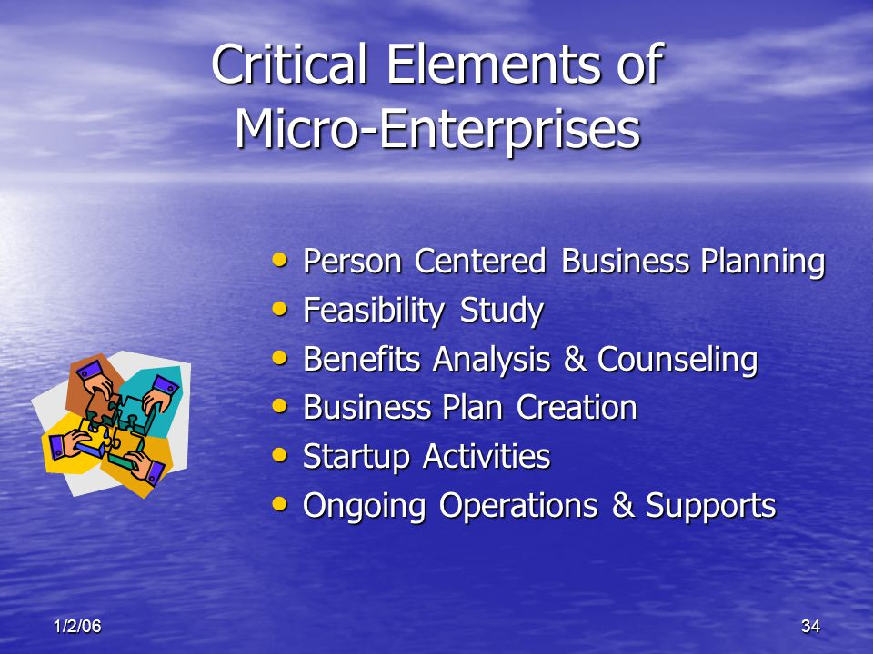 1/2/0634 Critical Elements of Micro-Enterprises Person Centered Business Planning Person Centered Business Planning Feasibility Study Feasibility Study Benefits Analysis & Counseling Benefits Analysis & Counseling Business Plan Creation Business Plan Creation Startup Activities Startup Activities Ongoing Operations & Supports Ongoing Operations & Supports