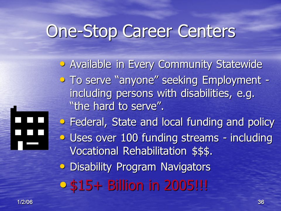 1/2/0636 One-Stop Career Centers Available in Every Community Statewide Available in Every Community Statewide To serve anyone seeking Employment - including persons with disabilities, e.g.