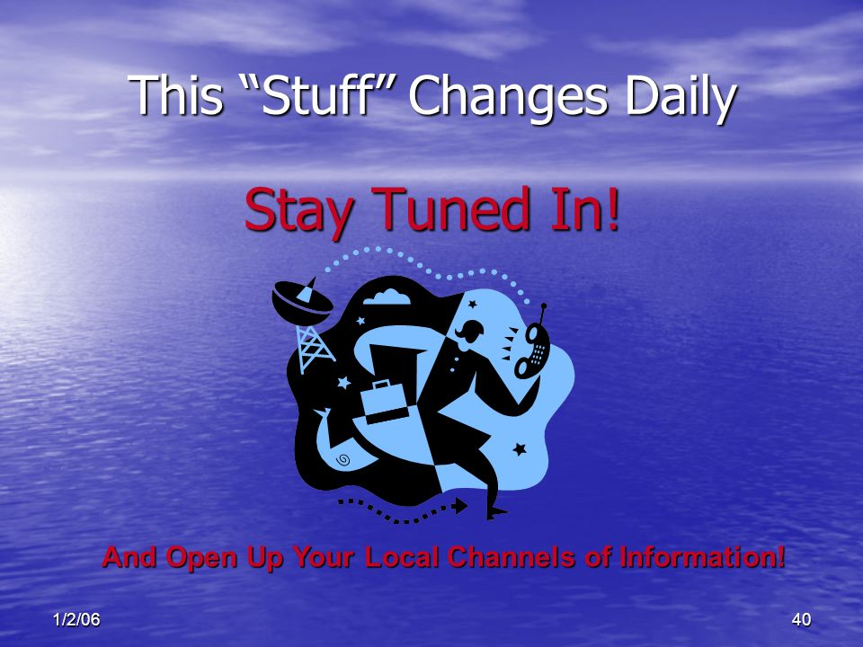 1/2/0640 This Stuff Changes Daily Stay Tuned In! And Open Up Your Local Channels of Information!