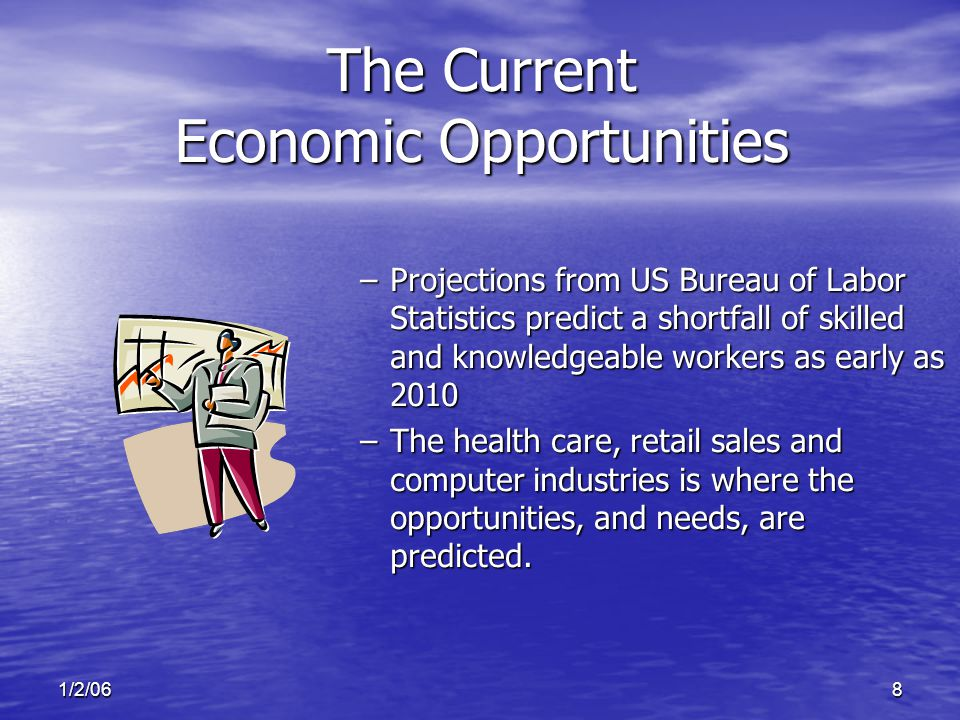 1/2/068 The Current Economic Opportunities –Projections from US Bureau of Labor Statistics predict a shortfall of skilled and knowledgeable workers as early as 2010 –The health care, retail sales and computer industries is where the opportunities, and needs, are predicted.