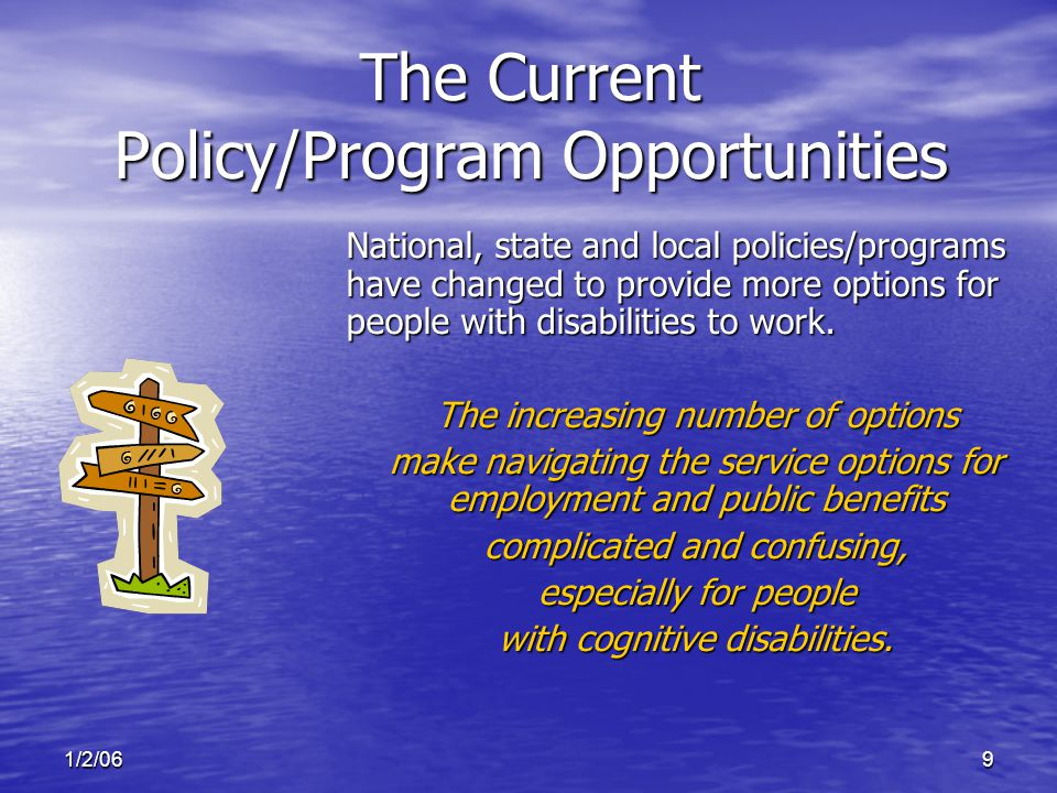 1/2/069 The Current Policy/Program Opportunities National, state and local policies/programs have changed to provide more options for people with disabilities to work.