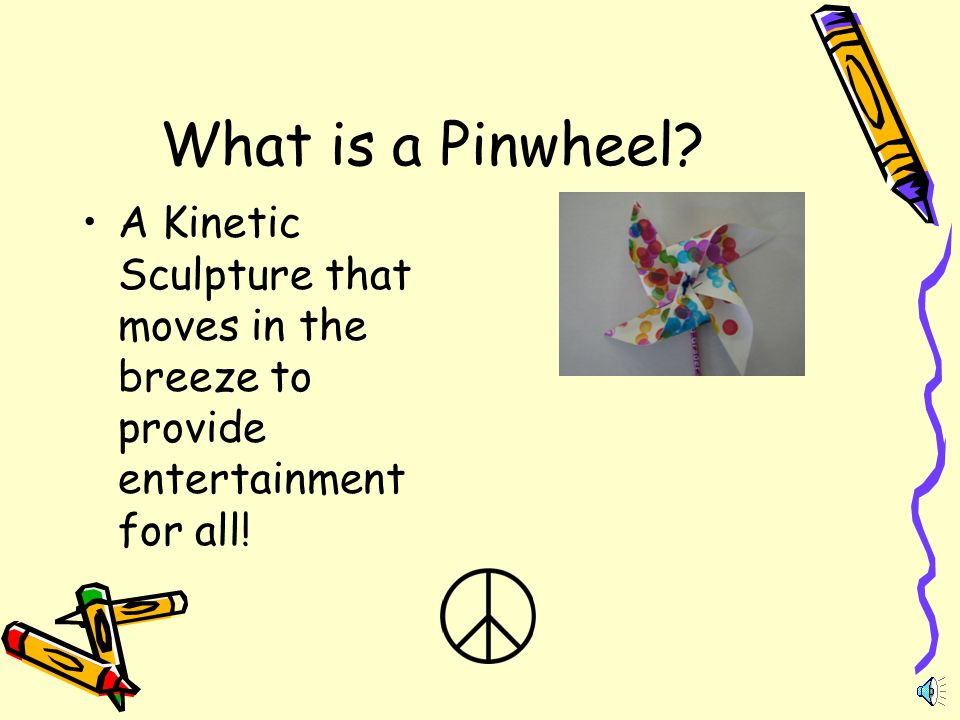 What is a Pinwheel? A Kinetic Sculpture that moves in the breeze to provide entertainment for all!