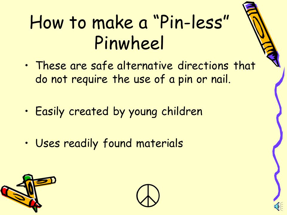 How to make a Pin-less Pinwheel These are safe alternative directions that do not require the use of a pin or nail.