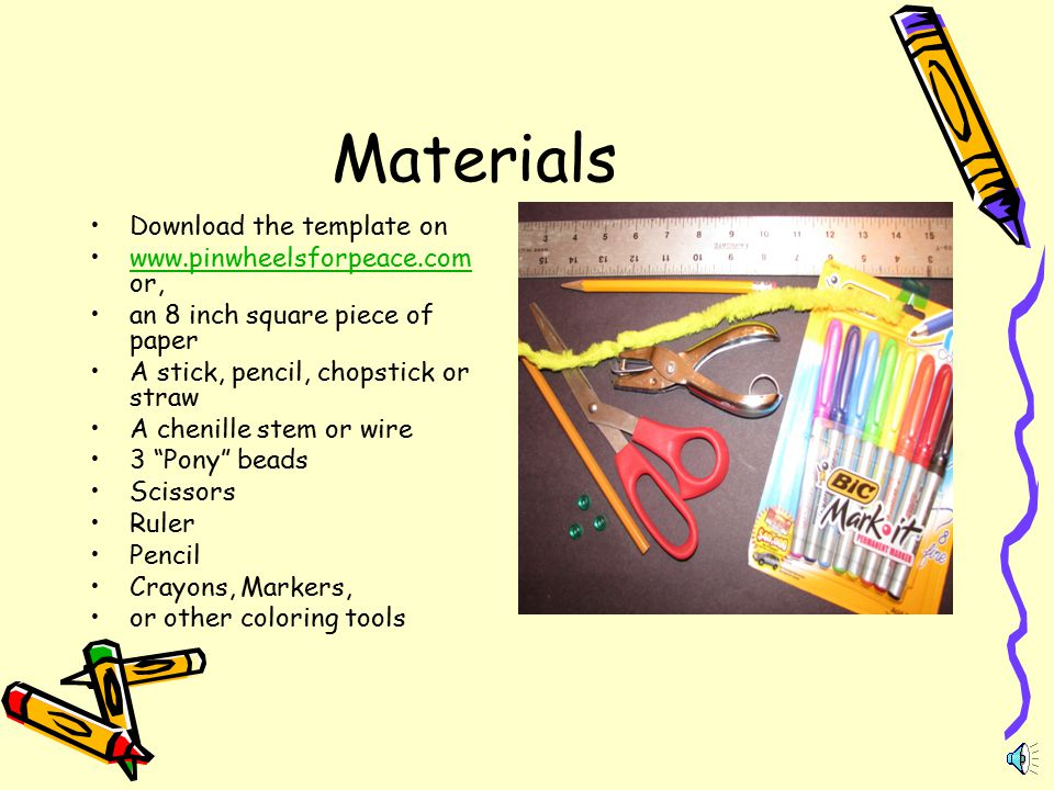 Materials Download the template on www.pinwheelsforpeace.com or,www.pinwheelsforpeace.com an 8 inch square piece of paper A stick, pencil, chopstick or straw A chenille stem or wire 3 Pony beads Scissors Ruler Pencil Crayons, Markers, or other coloring tools