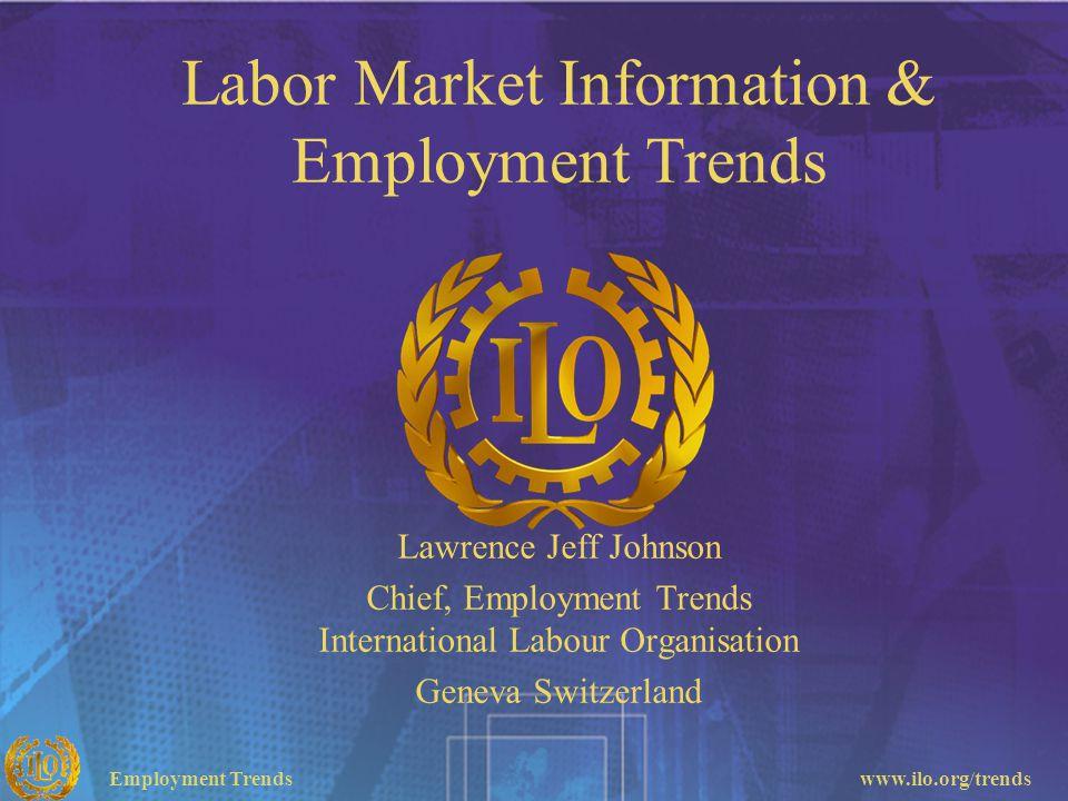 Employment Trendswww.ilo.org/trends Labor Market Information & Employment Trends Lawrence Jeff Johnson Chief, Employment Trends International Labour O